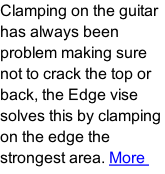 Clamping on the guitar has always been problem making sure not to crack the top or back, the Edge vise solves this by clamping on the edge the strongest area. More
