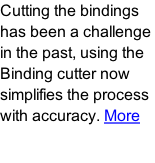 Cutting the bindings has been a challenge in the past, using the Binding cutter now simplifies the process with accuracy. More
